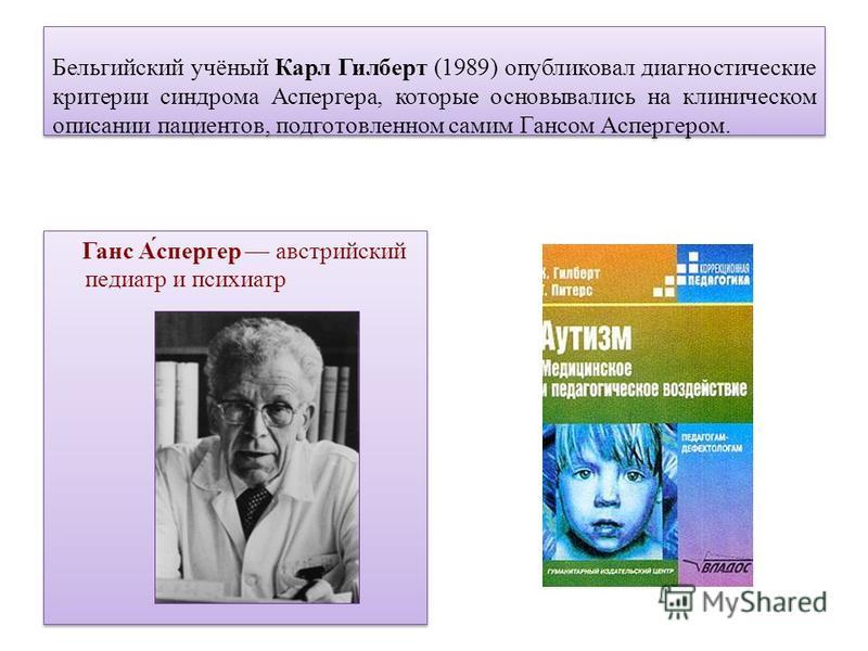 Бельгийский учёный Карл Гилберт (1989) опубликовал диагностические критерии синдрома Аспергера, которые основывались на клиническом описании пациентов, подготовленном самим Гансом Аспергером. Ганс А́спергер австрийский педиатр и психиатр