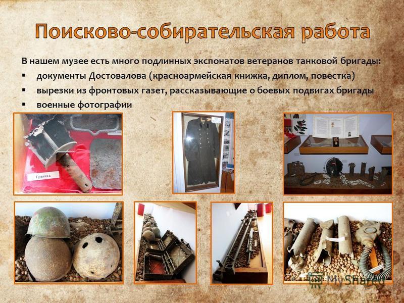 В нашем музее есть много подлинных экспонатов ветеранов танковой бригады: документы Достовалова (красноармейская книжка, диплом, повестка) вырезки из фронтовых газет, рассказывающие о боевых подвигах бригады военные фотографии