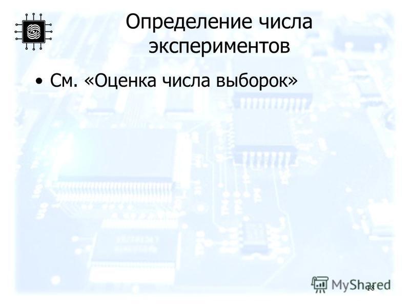 Определение числа экспериментов См. «Оценка числа выборок» 18