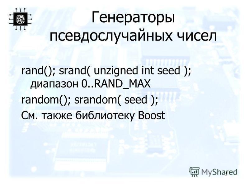 Генераторы псевдослучайных чисел rand(); srand( unzigned int seed ); диапазон 0..RAND_MAX random(); srandom( seed ); См. также библиотеку Boost 5