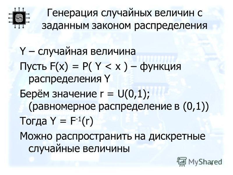 Генерация случайных величин с заданным законом распределения Y – случайная величина Пусть F(x) = P( Y < x ) – функция распределения Y Берём значение r = U(0,1); (равномерное распределение в (0,1)) Тогда Y = F -1 (r) Можно распространить на дискретные