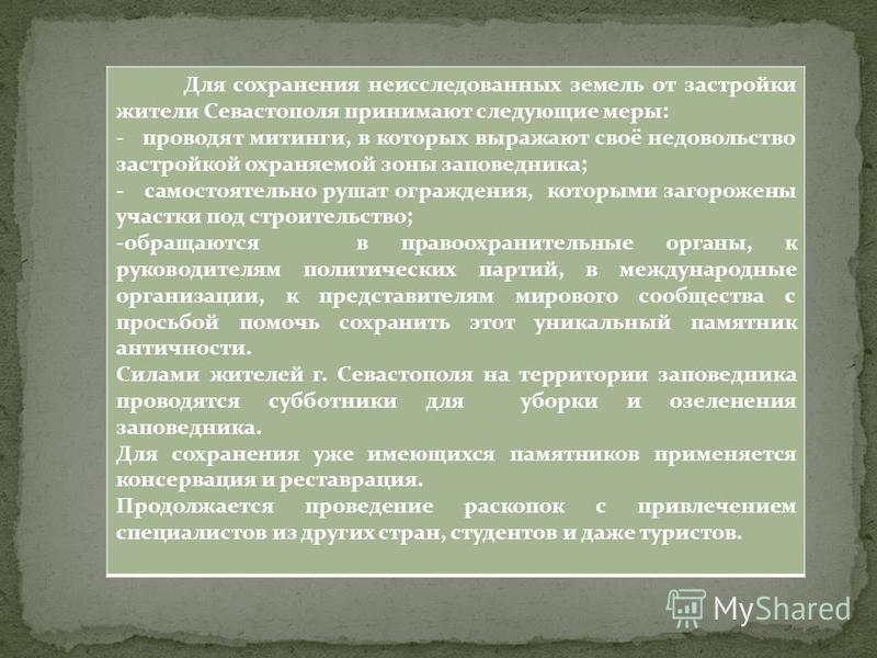 Для сохранения неисследованных земель от застройки жители Севастополя принимают следующие меры: - проводят митинги, в которых выражают своё недовольство застройкой охраняемой зоны заповедника; - самостоятельно рушат ограждения, которыми загорожены уч