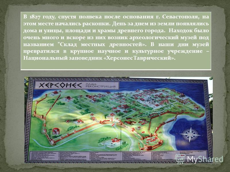 В 1827 году, спустя полвека после основания г. Севастополя, на этом месте начались раскопки. День за днем из земли появлялись дома и улицы, площади и храмы древнего города. Находок было очень много и вскоре из них возник археологический музей под наз