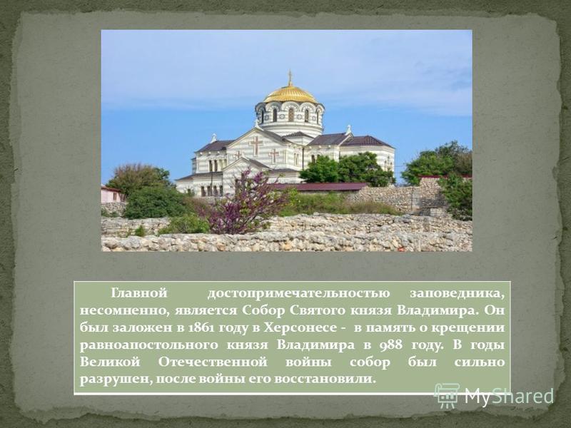 Главной достопримечательностью заповедника, несомненно, является Собор Святого князя Владимира. Он был заложен в 1861 году в Херсонесе - в память о крещении равноапостольного князя Владимира в 988 году. В годы Великой Отечественной войны собор был си