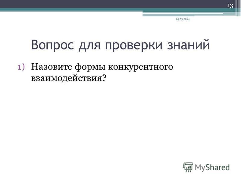 Вопрос для проверки знаний 1)Назовите формы конкурентного взаимодействия? 14.05.2014 13
