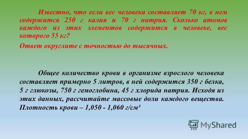 Известно, что если вес человека составляет 70 кг, в нем содержится 250 г калия и 70 г натрия. Сколько атомов каждого из этих элементов содержится в человеке, вес которого 55 кг? Ответ округлите с точностью до тысячных. Общее количество крови в органи