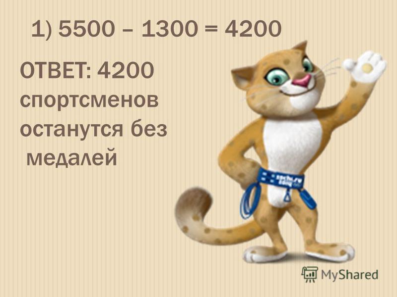 1) 5500 – 1300 = 4200 ОТВЕТ: 4200 спортсменов останутся без медалей