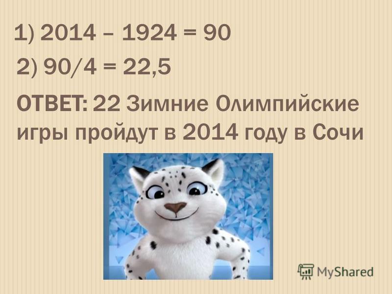 1) 2014 – 1924 = 90 2) 90/4 = 22,5 ОТВЕТ: 22 Зимние Олимпийские игры пройдут в 2014 году в Сочи