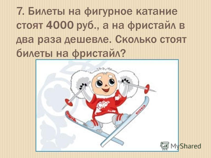 7. Билеты на фигурное катание стоят 4000 руб., а на фристайл в два раза дешевле. Сколько стоят билеты на фристайл?