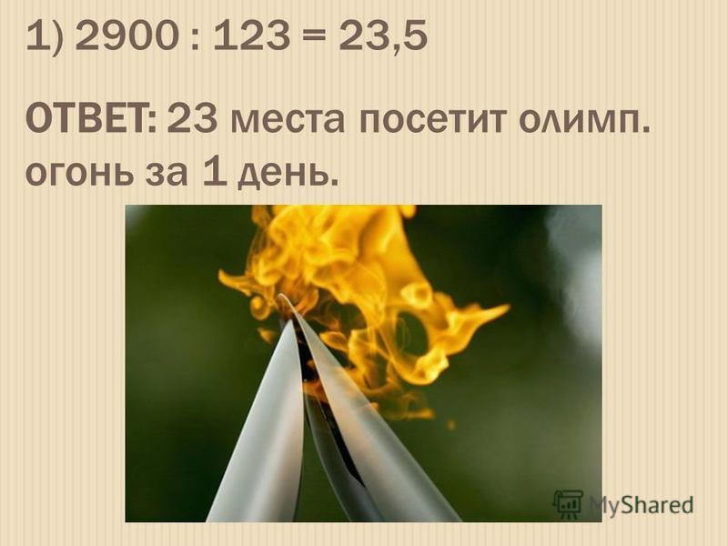 1) 2900 : 123 = 23,5 ОТВЕТ: 23 места посетит олимп. огонь за 1 день.