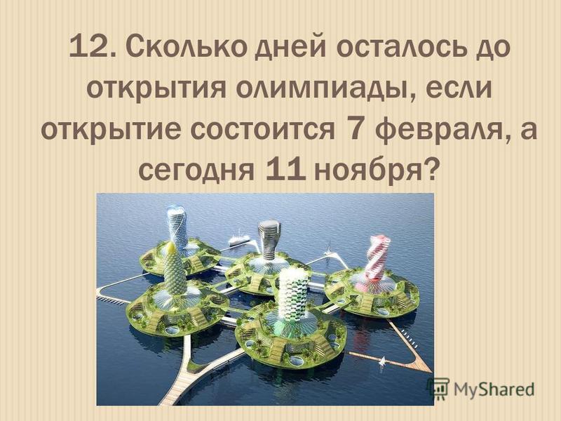 12. Сколько дней осталось до открытия олимпиады, если открытие состоится 7 февраля, а сегодня 11 ноября?