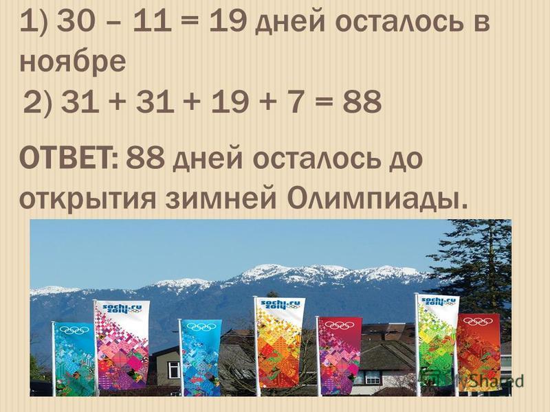 1) 30 – 11 = 19 дней осталось в ноябре 2) 31 + 31 + 19 + 7 = 88 ОТВЕТ: 88 дней осталось до открытия зимней Олимпиады.