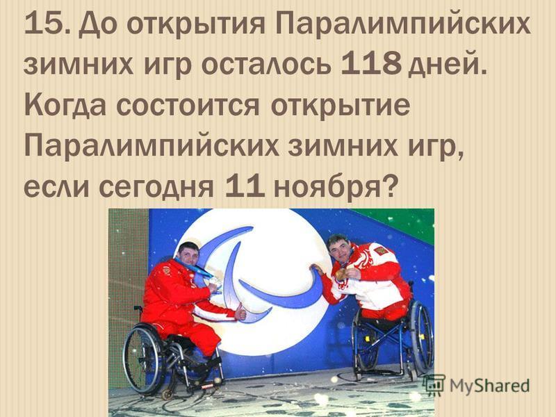 15. До открытия Паралимпийских зимних игр осталось 118 дней. Когда состоится открытие Паралимпийских зимних игр, если сегодня 11 ноября?