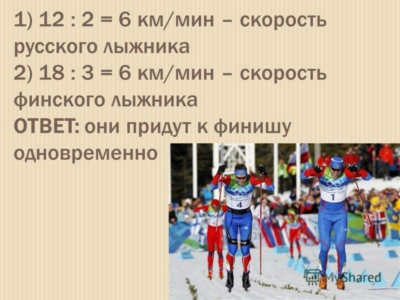 1) 12 : 2 = 6 км/мин – скорость русского лыжника 2) 18 : 3 = 6 км/мин – скорость финского лыжника ОТВЕТ: они придут к финишу одновременно