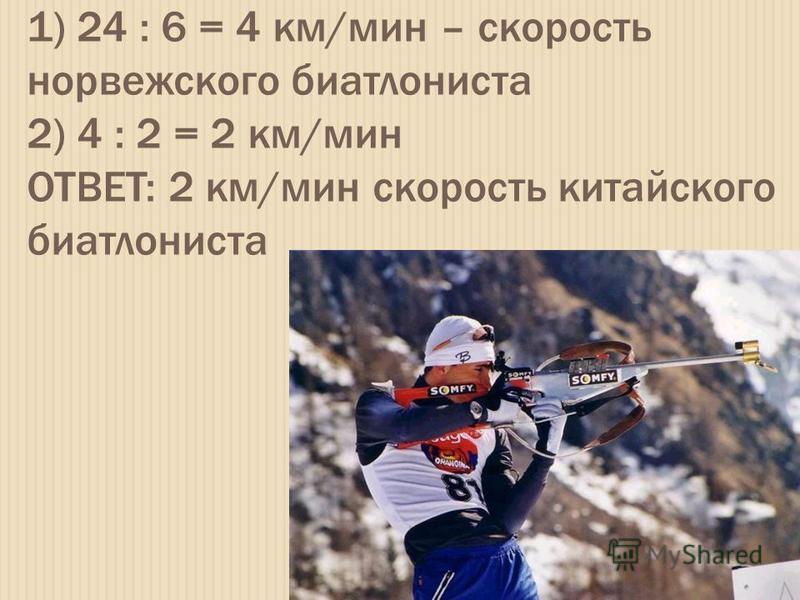1) 24 : 6 = 4 км/мин – скорость норвежского биатлониста 2) 4 : 2 = 2 км/мин ОТВЕТ: 2 км/мин скорость китайского биатлониста