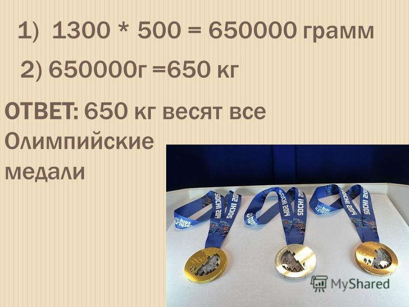 1) 1300 * 500 = 650000 грамм 2) 650000 г =650 кг ОТВЕТ: 650 кг весят все Олимпийские медали