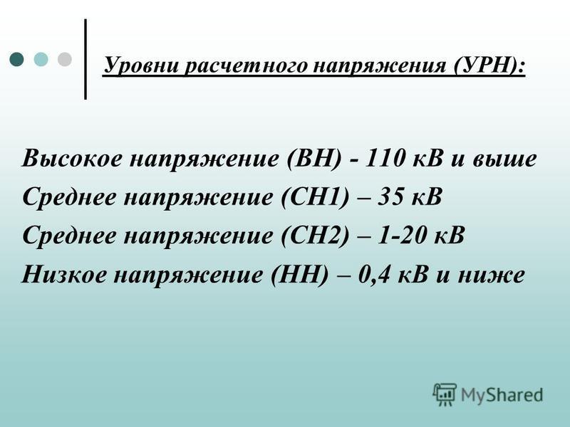Уровни расчетного напряжения (УРН): Высокое напряжение (ВН) - 110 кВ и выше Среднее напряжение (СН1) – 35 кВ Среднее напряжение (СН2) – 1-20 кВ Низкое напряжение (НН) – 0,4 кВ и ниже