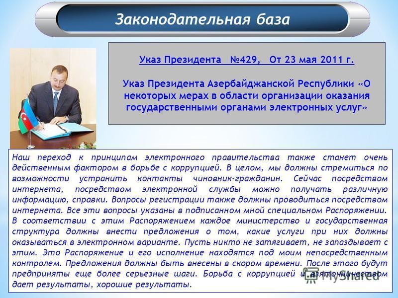 Указ Президента 429, От 23 мая 2011 г. Указ Президента Азербайджанской Республики «О некоторых мерах в области организации оказания государственными органами электронных услуг» Наш переход к принципам электронного правительства также станет очень дей