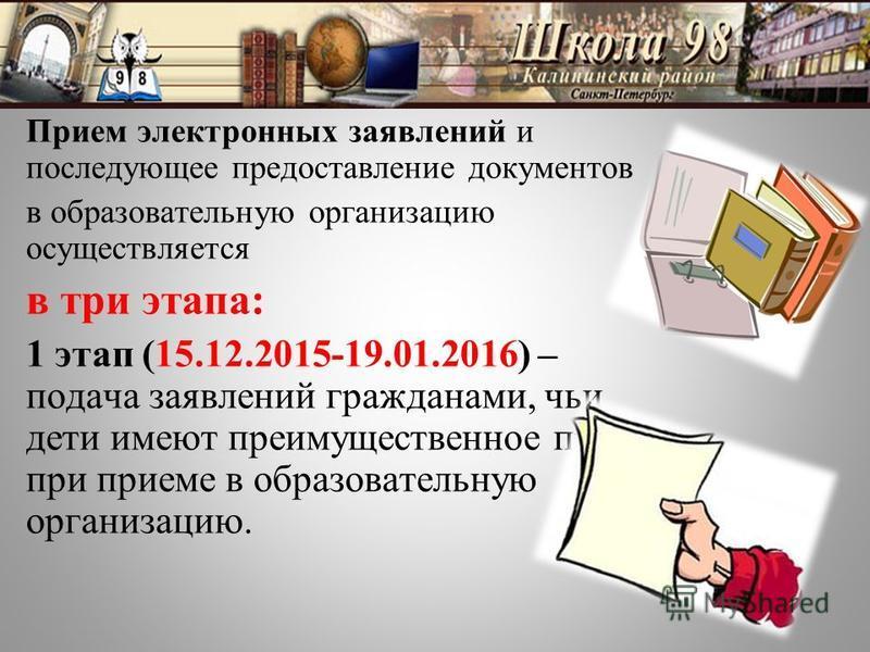 Прием электронных заявлений и последующее предоставление документов в образовательную организацию осуществляется в три этапа: 1 этап (15.12.2015-19.01.2016) – подача заявлений гражданами, чьи дети имеют преимущественное право при приеме в образовател