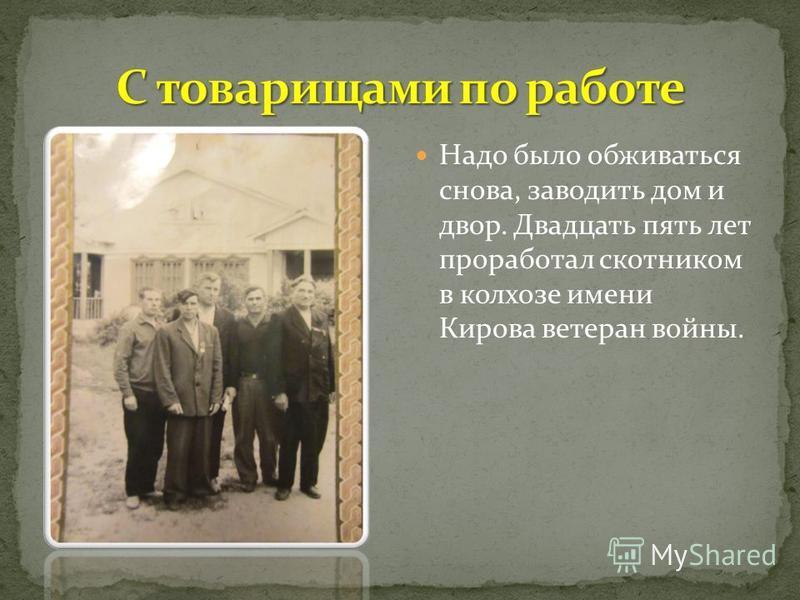 Надо было обживаться снова, заводить дом и двор. Двадцать пять лет проработал скотником в колхозе имени Кирова ветеран войны.