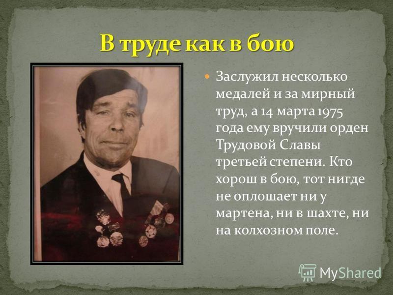 Заслужил несколько медалей и за мирный труд, а 14 марта 1975 года ему вручили орден Трудовой Славы третьей степени. Кто хорош в бою, тот нигде не оплошает ни у мартена, ни в шахте, ни на колхозном поле.