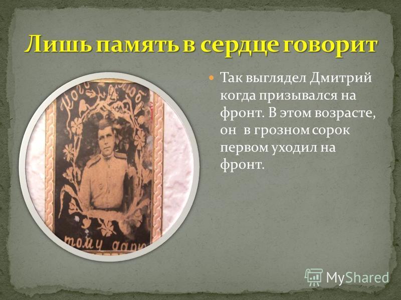Так выглядел Дмитрий когда призывался на фронт. В этом возрасте, он в грозном сорок первом уходил на фронт.