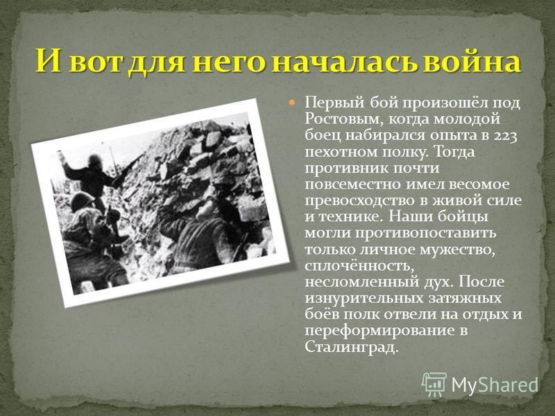 Первый бой произошёл под Ростовым, когда молодой боец набирался опыта в 223 пехотном полку. Тогда противник почти повсеместно имел весомое превосходство в живой силе и технике. Наши бойцы могли противопоставить только личное мужество, сплочённость, н