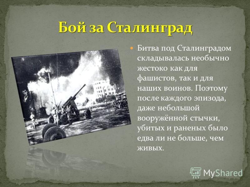 Битва под Сталинградом складывалась необычно жестоко как для фашистов, так и для наших воинов. Поэтому после каждого эпизода, даже небольшой вооружённой стычки, убитых и раненых было едва ли не больше, чем живых.