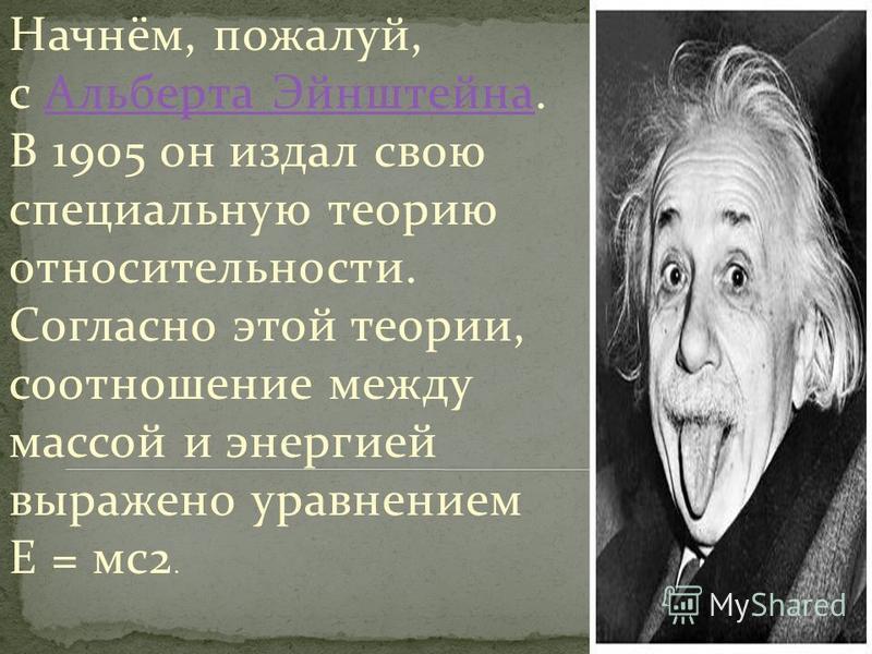 Начнём, пожалуй, с Альберта Эйнштейна. В 1905 он издал свою специальную теорию относительности. Согласно этой теории, соотношение между массой и энергией выражено уравнением E = мс 2. Альберта Эйнштейна