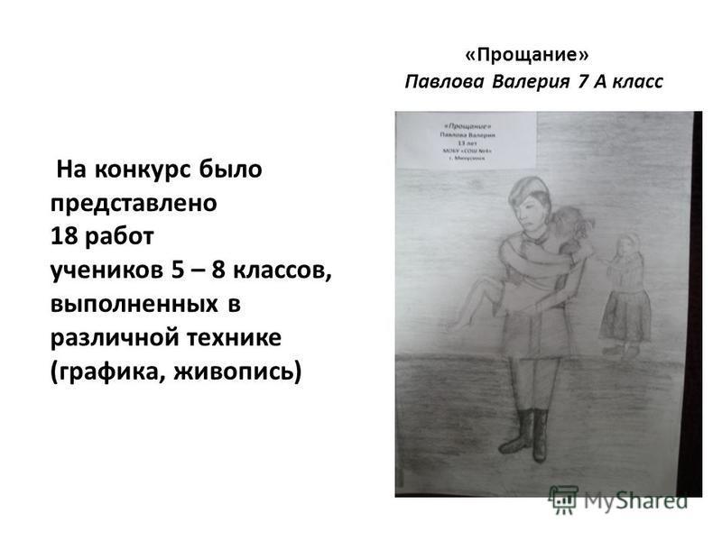 «Прощание» Павлова Валерия 7 А класс На конкурс было представлено 18 работ учеников 5 – 8 классов, выполненных в различной технике (графика, живопись)