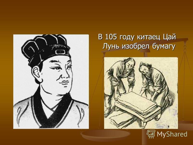 В 105 году китаец Цай Лунь изобрел бумагу В 105 году китаец Цай Лунь изобрел бумагу