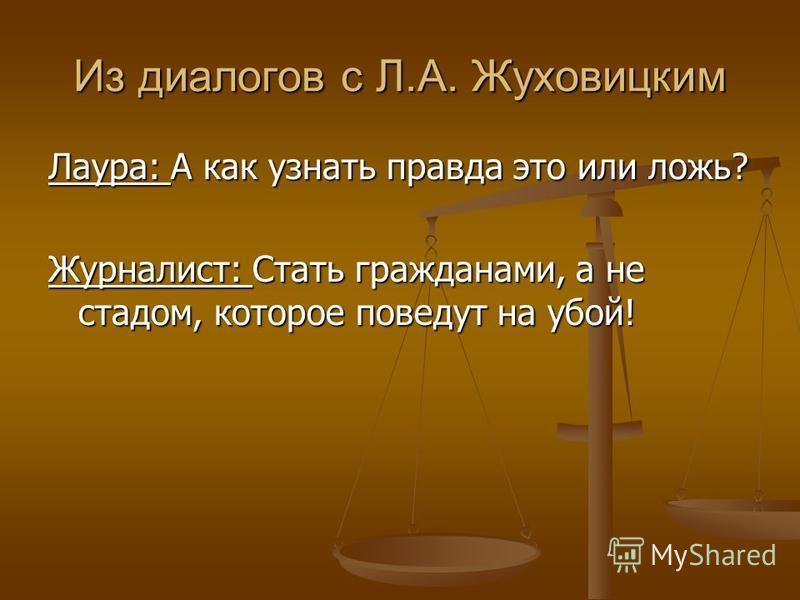 Из диалогов с Л.А. Жуховицким Лаура: А как узнать правда это или ложь? Журналист: Стать гражданами, а не стадом, которое поведут на убой!