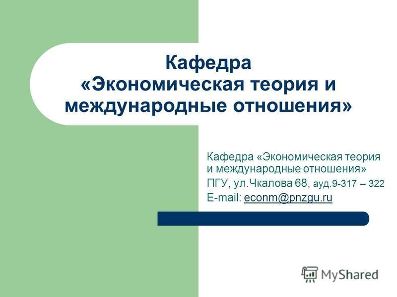 Кафедра «Экономическая теория и международные отношения» ПГУ, ул.Чкалова 68, ауд.9-317 – 322 E-mail: econm@pnzgu.rueconm@pnzgu.ru