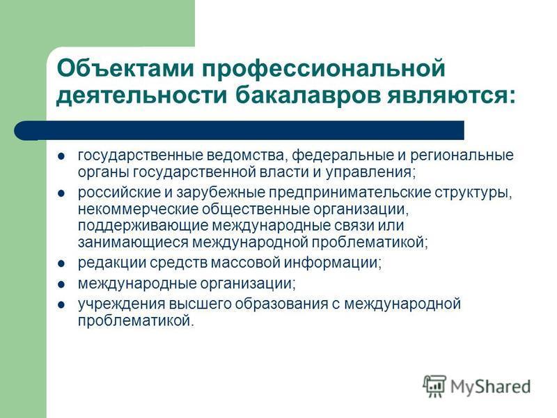 Объектами профессиональной деятельности бакалавров являются: государственные ведомства, федеральные и региональные органы государственной власти и управления; российские и зарубежные предпринимательские структуры, некоммерческие общественные организа