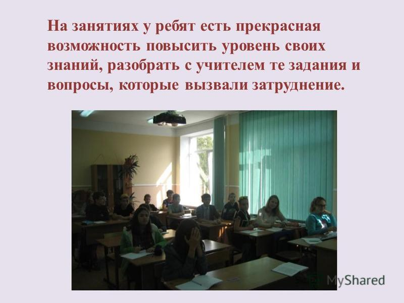 На занятиях у ребят есть прекрасная возможность повысить уровень своих знаний, разобрать с учителем те задания и вопросы, которые вызвали затруднение.