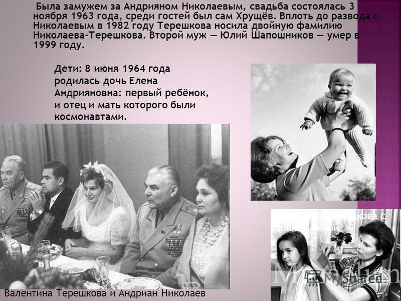 Была замужем за Андрияном Николаевым, свадьба состоялась 3 ноября 1963 года, среди гостей был сам Хрущёв. Вплоть до развода с Николаевым в 1982 году Терешкова носила двойную фамилию Николаева-Терешкова. Второй муж Юлий Шапошников умер в 1999 году. Ва