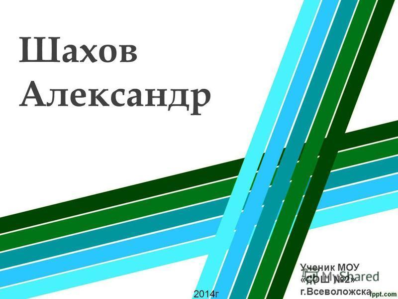 Шахов Александр Ученик МОУ «СОШ 2» г.Всеволожска 2014 г