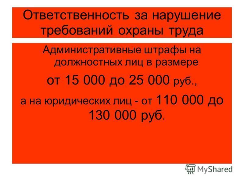 Ответственность за нарушение требований охраны труда Административные штрафы на должностных лиц в размере от 15 000 до 25 000 руб., а на юридических лиц - от 110 000 до 130 000 руб.