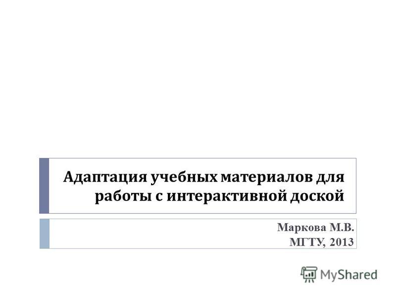 Адаптация учебных материалов для работы с интерактивной доской Маркова М.В. МГТУ, 2013