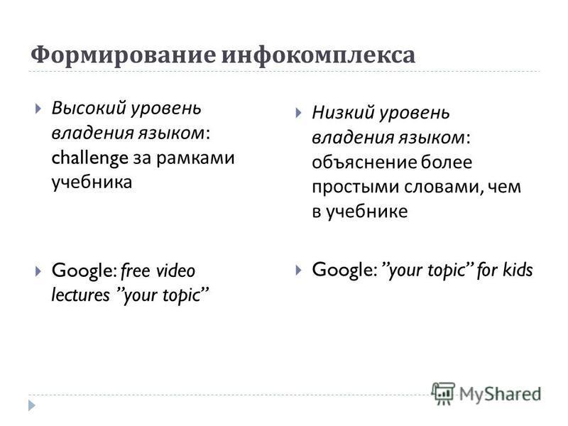 Формирование инфо комплекса Высокий уровень владения языком : challenge за рамками учебника Google: free video lectures your topic Низкий уровень владения языком : объяснение более простыми словами, чем в учебнике Google: your topic for kids