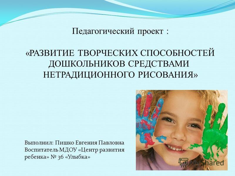 Педагогический проект : «РАЗВИТИЕ ТВОРЧЕСКИХ СПОСОБНОСТЕЙ ДОШКОЛЬНИКОВ СРЕДСТВАМИ НЕТРАДИЦИОННОГО РИСОВАНИЯ» Выполнил: Пишко Евгения Павловна Воспитатель МДОУ «Центр развития ребенка» 36 «Улыбка»