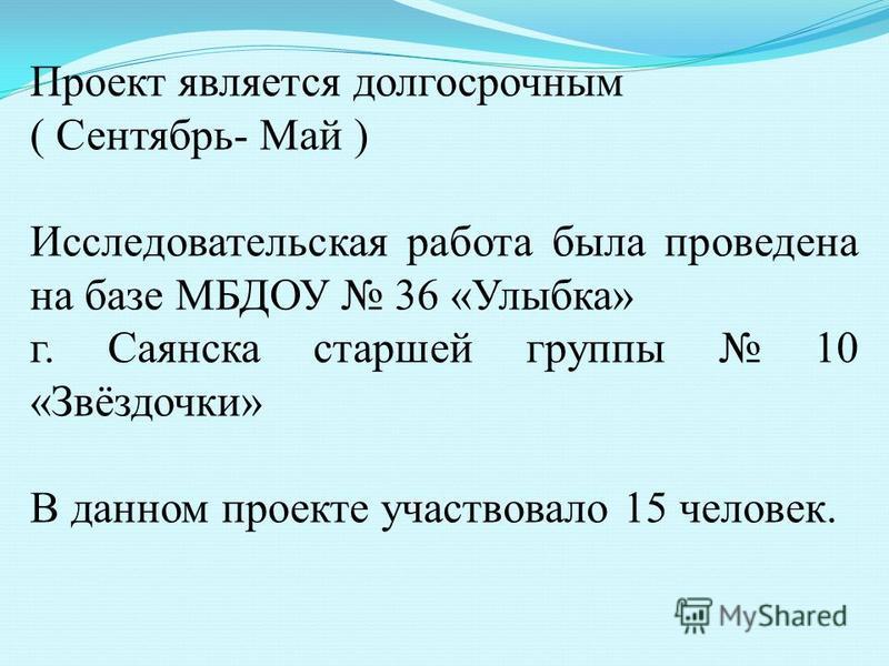Проект является долгосрочным ( Сентябрь- Май ) Исследовательская работа была проведена на базе МБДОУ 36 «Улыбка» г. Саянска старшей группы 10 «Звёздочки» В данном проекте участвовало 15 человек.