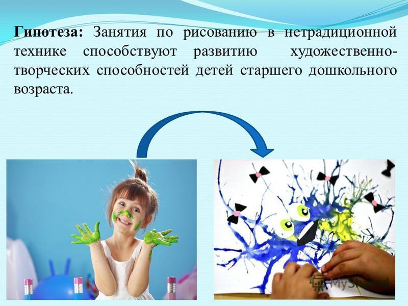 Гипотеза: Занятия по рисованию в нетрадиционной технике способствуют развитию художественно- творческих способностей детей старшего дошкольного возраста.