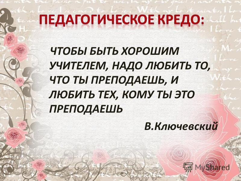 ЧТОБЫ БЫТЬ ХОРОШИМ УЧИТЕЛЕМ, НАДО ЛЮБИТЬ ТО, ЧТО ТЫ ПРЕПОДАЕШЬ, И ЛЮБИТЬ ТЕХ, КОМУ ТЫ ЭТО ПРЕПОДАЕШЬ В.Ключевский