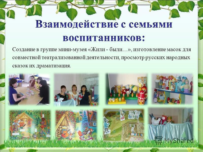 Создание в группе мини-музея «Жили - были…», изготовление масок для совместной театрализованной деятельности, просмотр русских народных сказок их драматизация.