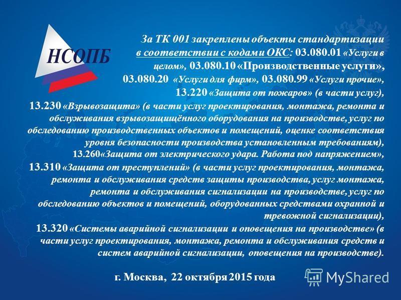 За ТК 001 закреплены объекты стандартизации в соответствии с кодами ОКС: 03.080.01 «Услуги в целом», 03.080.10 «Производственные услуги», 03.080.20 «Услуги для фирм», 03.080.99 «Услуги прочие», 13.220 «Защита от пожаров» (в части услуг), 13.230 «Взры