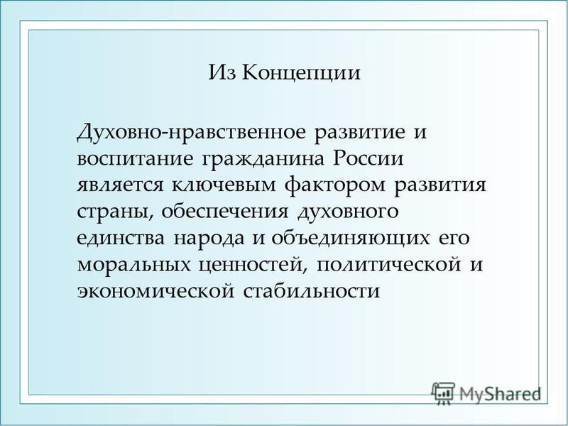 Из Концепции Духовно-нравственное развитие и воспитание гражданина России является ключевым фактором развития страны, обеспечения духовного единства народа и объединяющих его моральных ценностей, политической и экономической стабильности