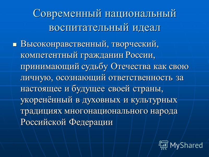 Современный национальный воспитательный идеал Высоконравственный, творческий, компетентный гражданин России, принимающий судьбу Отечества как свою личную, осознающий ответственность за настоящее и будущее своей страны, укоренённый в духовных и культу