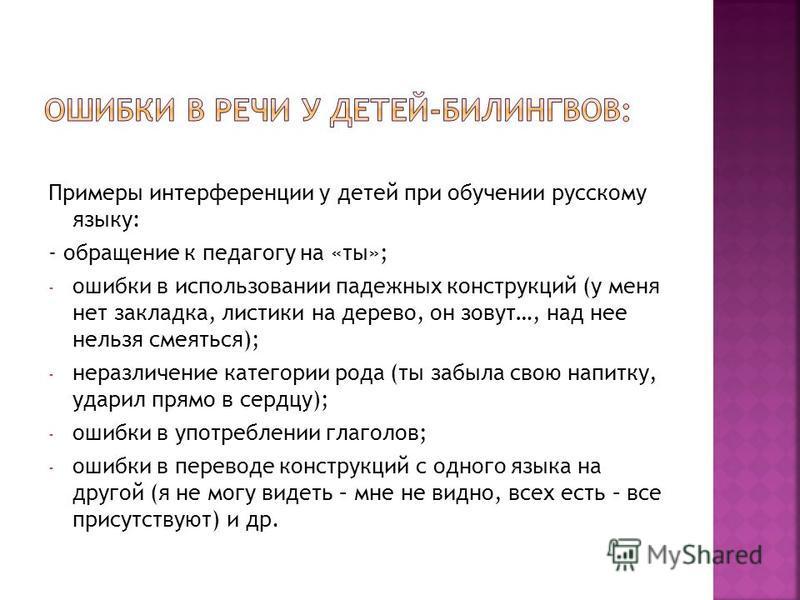 Примеры интерференции у детей при обучении русскому языку: - обращение к педагогу на «ты»; - ошибки в использовании падежных конструкций (у меня нет закладка, листики на дерево, он зовут…, над нее нельзя смеяться); - неразличение категории рода (ты з