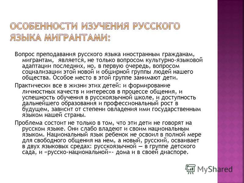 Вопрос преподавания русского языка иностранным гражданам, мигрантам, является, не только вопросом культурно-языковой адаптации последних, но, в первую очередь, вопросом социализации этой новой и обширной группы людей нашего общества. Особое место в э
